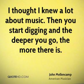 John Mellencamp - I thought I knew a lot about music. Then you start digging and the deeper you go, the more there is.