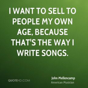 John Mellencamp - I want to sell to people my own age, because that's the way I write songs.