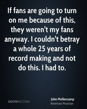 If fans are going to turn on me because of this, they weren't my fans anyway. I couldn't betray a whole 25 years of record making and not do this. I had to.