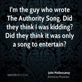 I'm the guy who wrote The Authority Song. Did they think I was kidding? Did they think it was only a song to entertain?