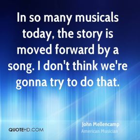 In so many musicals today, the story is moved forward by a song. I don't think we're gonna try to do that.