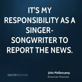 It's my responsibility as a singer-songwriter to report the news.