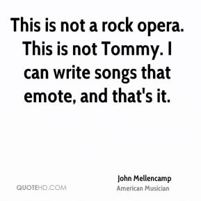 This is not a rock opera. This is not Tommy. I can write songs that emote, and that's it.