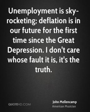 John Mellencamp - Unemployment is sky-rocketing; deflation is in our future for the first time since the Great Depression. I don't care whose fault it is, it's the truth.