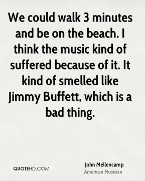 We could walk 3 minutes and be on the beach. I think the music kind of suffered because of it. It kind of smelled like Jimmy Buffett, which is a bad thing.