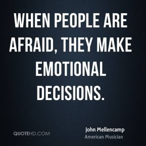 John Mellencamp - When people are afraid, they make emotional decisions.