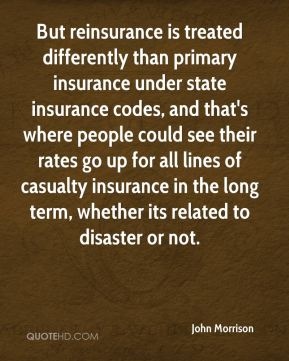But reinsurance is treated differently than primary insurance under state insurance codes, and that's where people could see their rates go up for all lines of casualty insurance in the long term, whether its related to disaster or not.