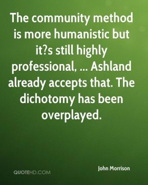 The community method is more humanistic but it?s still highly professional, ... Ashland already accepts that. The dichotomy has been overplayed.