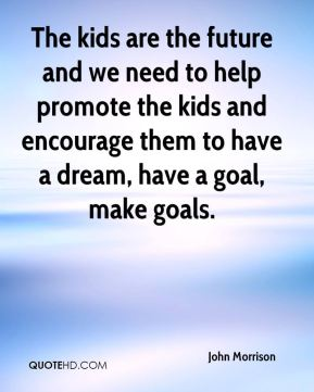 The kids are the future and we need to help promote the kids and encourage them to have a dream, have a goal, make goals.