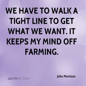 We have to walk a tight line to get what we want. It keeps my mind off farming.