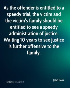 As the offender is entitled to a speedy trial, the victim and the victim's family should be entitled to see a speedy administration of justice. Waiting 10 years to see justice is further offensive to the family.