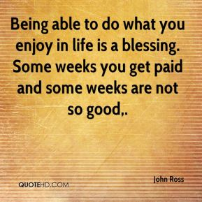 John Ross  - Being able to do what you enjoy in life is a blessing. Some weeks you get paid and some weeks are not so good.