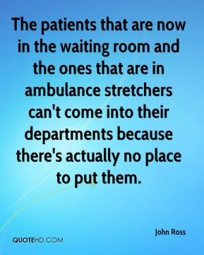 The patients that are now in the waiting room and the ones that are in ambulance stretchers can't come into their departments because there's actually no place to put them.