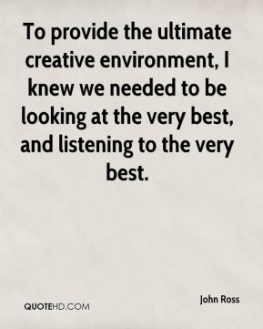 John Ross  - To provide the ultimate creative environment, I knew we needed to be looking at the very best, and listening to the very best.