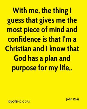With me, the thing I guess that gives me the most piece of mind and confidence is that I'm a Christian and I know that God has a plan and purpose for my life.