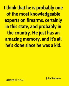John Simpson  - I think that he is probably one of the most knowledgeable experts on firearms, certainly in this state, and probably in the country. He just has an amazing memory, and it's all he's done since he was a kid.