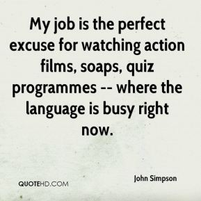 John Simpson  - My job is the perfect excuse for watching action films, soaps, quiz programmes -- where the language is busy right now.