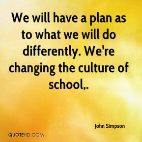 We will have a plan as to what we will do differently. We're changing the culture of school.