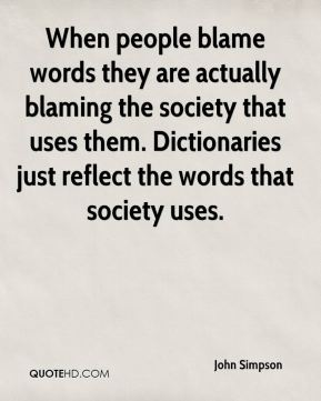 When people blame words they are actually blaming the society that uses them. Dictionaries just reflect the words that society uses.