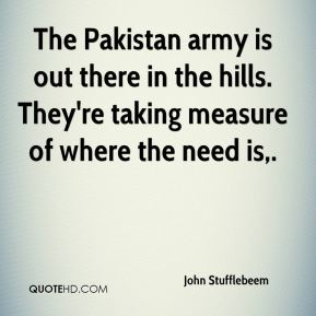 John Stufflebeem  - The Pakistan army is out there in the hills. They're taking measure of where the need is.