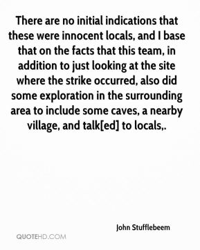 John Stufflebeem  - There are no initial indications that these were innocent locals, and I base that on the facts that this team, in addition to just looking at the site where the strike occurred, also did some exploration in the surrounding area to include some caves, a nearby village, and talk[ed] to locals.