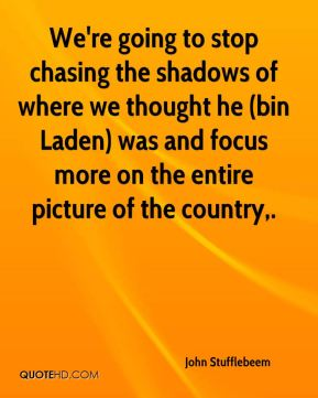 John Stufflebeem  - We're going to stop chasing the shadows of where we thought he (bin Laden) was and focus more on the entire picture of the country.