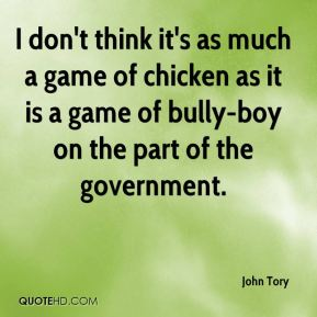 John Tory  - I don't think it's as much a game of chicken as it is a game of bully-boy on the part of the government.
