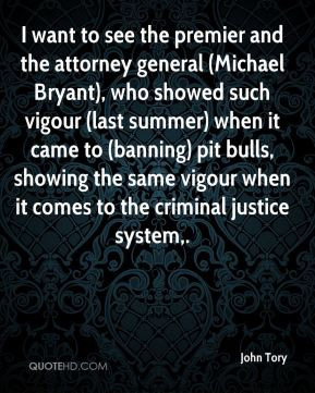 John Tory  - I want to see the premier and the attorney general (Michael Bryant), who showed such vigour (last summer) when it came to (banning) pit bulls, showing the same vigour when it comes to the criminal justice system.