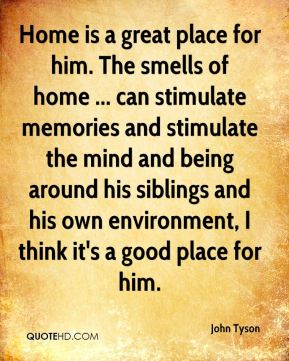 Home is a great place for him. The smells of home ... can stimulate memories and stimulate the mind and being around his siblings and his own environment, I think it's a good place for him.