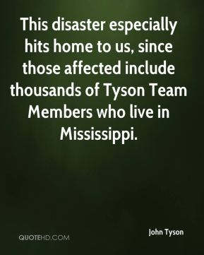 John Tyson  - This disaster especially hits home to us, since those affected include thousands of Tyson Team Members who live in Mississippi.