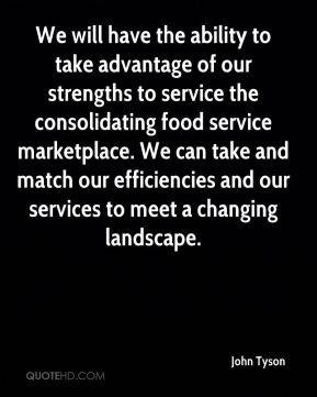 We will have the ability to take advantage of our strengths to service the consolidating food service marketplace. We can take and match our efficiencies and our services to meet a changing landscape.