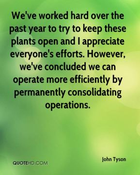 We've worked hard over the past year to try to keep these plants open and I appreciate everyone's efforts. However, we've concluded we can operate more efficiently by permanently consolidating operations.