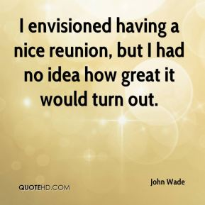 John Wade  - I envisioned having a nice reunion, but I had no idea how great it would turn out.