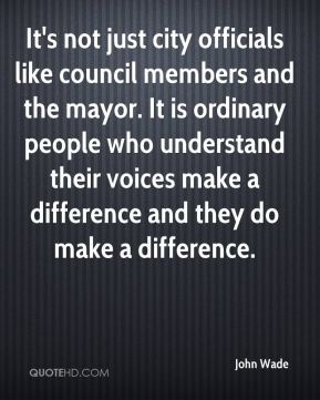 John Wade  - It's not just city officials like council members and the mayor. It is ordinary people who understand their voices make a difference and they do make a difference.