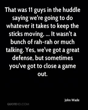 John Wade  - That was 11 guys in the huddle saying we're going to do whatever it takes to keep the sticks moving, ... It wasn't a bunch of rah-rah or much talking. Yes, we've got a great defense, but sometimes you've got to close a game out.