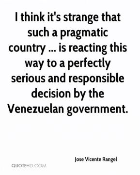 Jose Vicente Rangel  - I think it's strange that such a pragmatic country ... is reacting this way to a perfectly serious and responsible decision by the Venezuelan government.