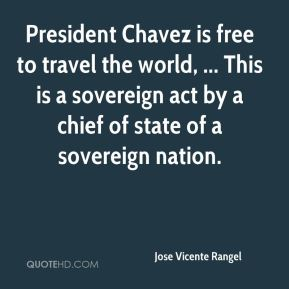 Jose Vicente Rangel  - President Chavez is free to travel the world, ... This is a sovereign act by a chief of state of a sovereign nation.