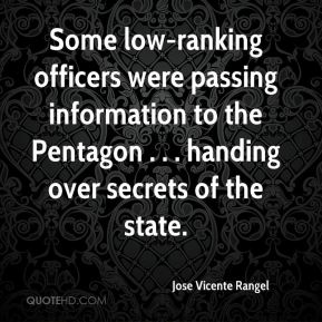 Jose Vicente Rangel  - Some low-ranking officers were passing information to the Pentagon . . . handing over secrets of the state.