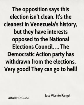 Jose Vicente Rangel  - The opposition says this election isn't clean. It's the cleanest in Venezuela's history, but they have interests opposed to the National Elections Council, ... The Democratic Action party has withdrawn from the elections. Very good! They can go to hell!