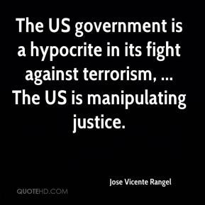 Jose Vicente Rangel  - The US government is a hypocrite in its fight against terrorism, ... The US is manipulating justice.