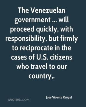 Jose Vicente Rangel  - The Venezuelan government ... will proceed quickly, with responsibility, but firmly to reciprocate in the cases of U.S. citizens who travel to our country.