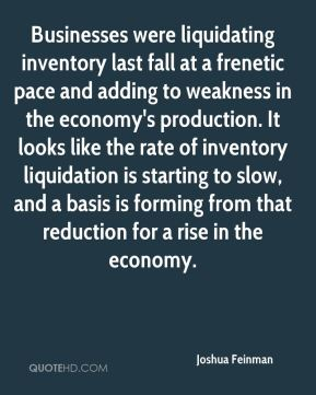 Joshua Feinman  - Businesses were liquidating inventory last fall at a frenetic pace and adding to weakness in the economy's production. It looks like the rate of inventory liquidation is starting to slow, and a basis is forming from that reduction for a rise in the economy.