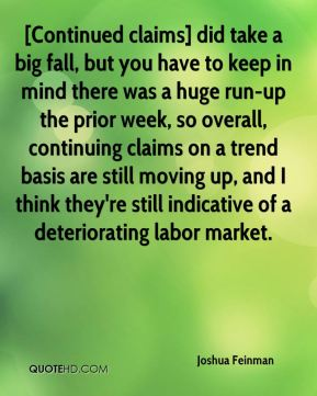 Joshua Feinman  - [Continued claims] did take a big fall, but you have to keep in mind there was a huge run-up the prior week, so overall, continuing claims on a trend basis are still moving up, and I think they're still indicative of a deteriorating labor market.