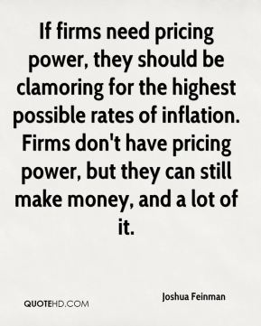 Joshua Feinman  - If firms need pricing power, they should be clamoring for the highest possible rates of inflation. Firms don't have pricing power, but they can still make money, and a lot of it.