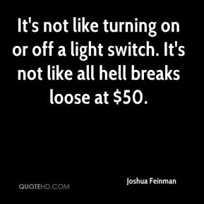Joshua Feinman  - It's not like turning on or off a light switch. It's not like all hell breaks loose at $50.
