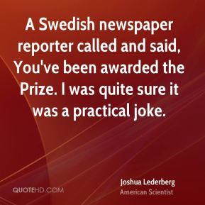 Joshua Lederberg - A Swedish newspaper reporter called and said, You've been awarded the Prize. I was quite sure it was a practical joke.