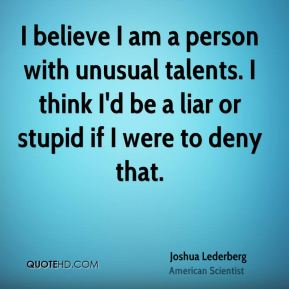 I believe I am a person with unusual talents. I think I'd be a liar or stupid if I were to deny that.