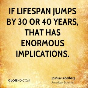 If lifespan jumps by 30 or 40 years, that has enormous implications.