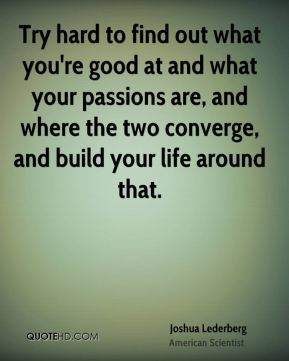 Try hard to find out what you're good at and what your passions are, and where the two converge, and build your life around that.