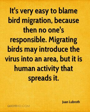 Juan Lubroth  - It's very easy to blame bird migration, because then no one's responsible. Migrating birds may introduce the virus into an area, but it is human activity that spreads it.